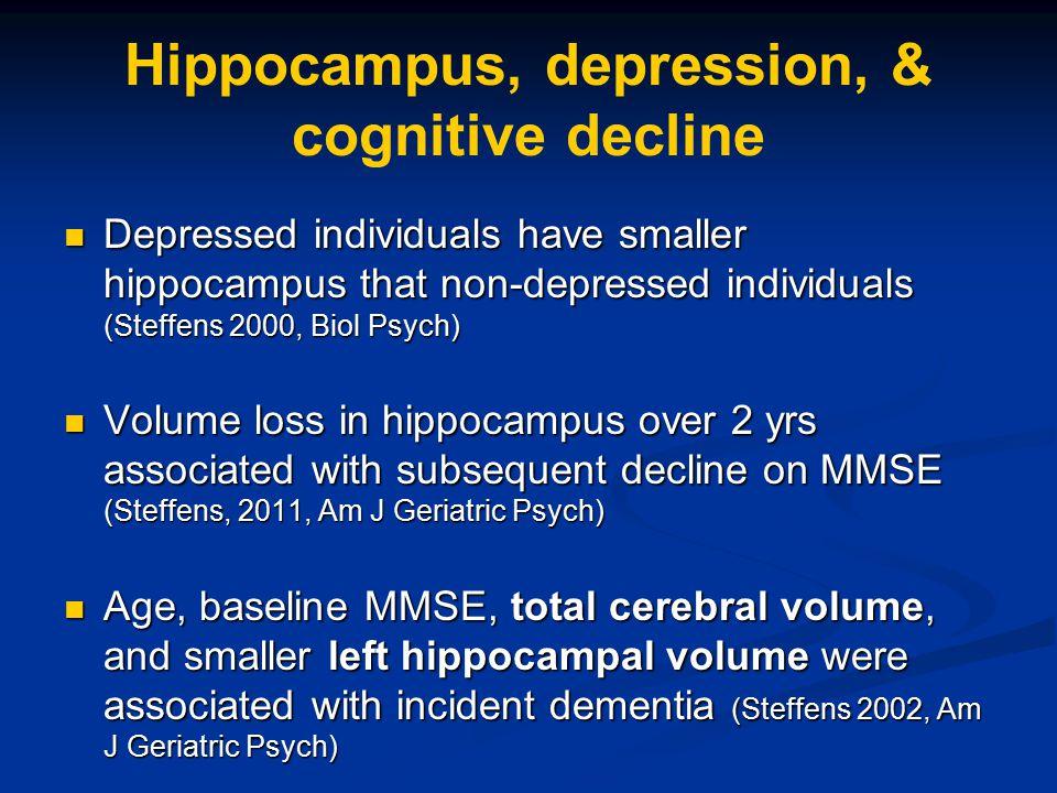 Hippocampus, depression, & cognitive decline Depressed individuals have smaller hippocampus that non-depressed individuals (Steffens 2000, Biol Psych)