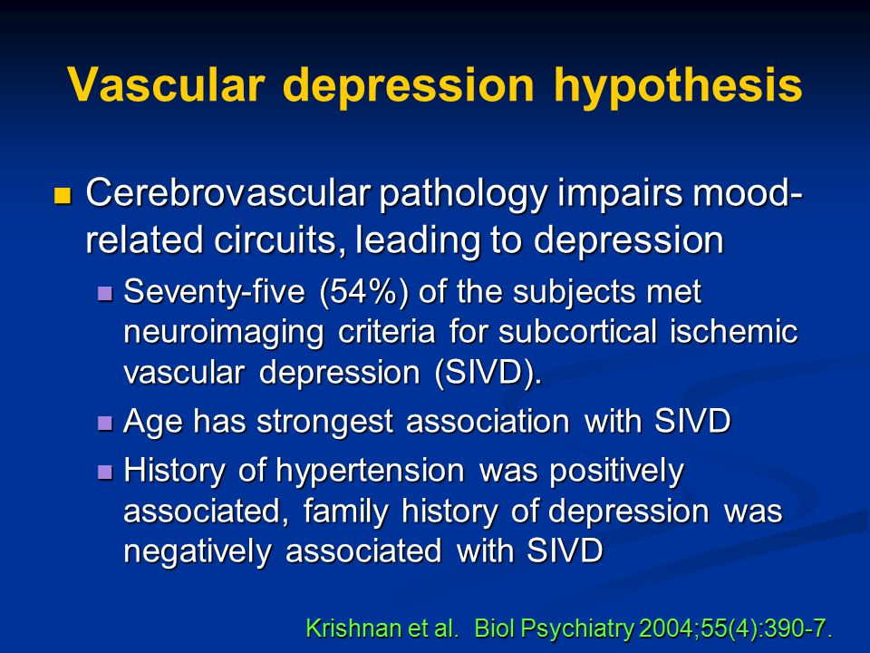 Vascular depression hypothesis Cerebrovascular pathology impairs mood- related circuits, leading to depression Cerebrovascular pathology impairs mood-