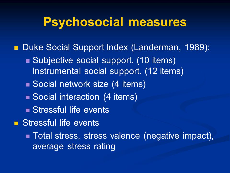 Psychosocial measures Duke Social Support Index (Landerman, 1989): Subjective social support. (10 items) Instrumental social support. (12 items) Socia