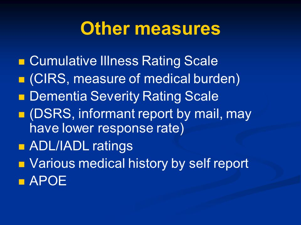 Other measures Cumulative Illness Rating Scale (CIRS, measure of medical burden) Dementia Severity Rating Scale (DSRS, informant report by mail, may h