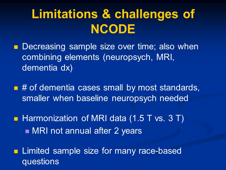 Limitations & challenges of NCODE Decreasing sample size over time; also when combining elements (neuropsych, MRI, dementia dx) # of dementia cases sm