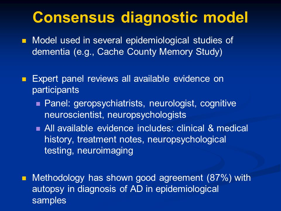 Consensus diagnostic model Model used in several epidemiological studies of dementia (e.g., Cache County Memory Study) Expert panel reviews all availa