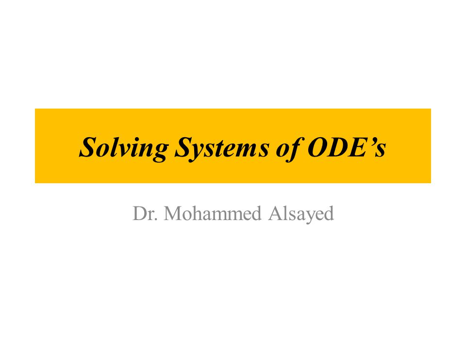 Solving Systems of ODE's Dr. Mohammed Alsayed