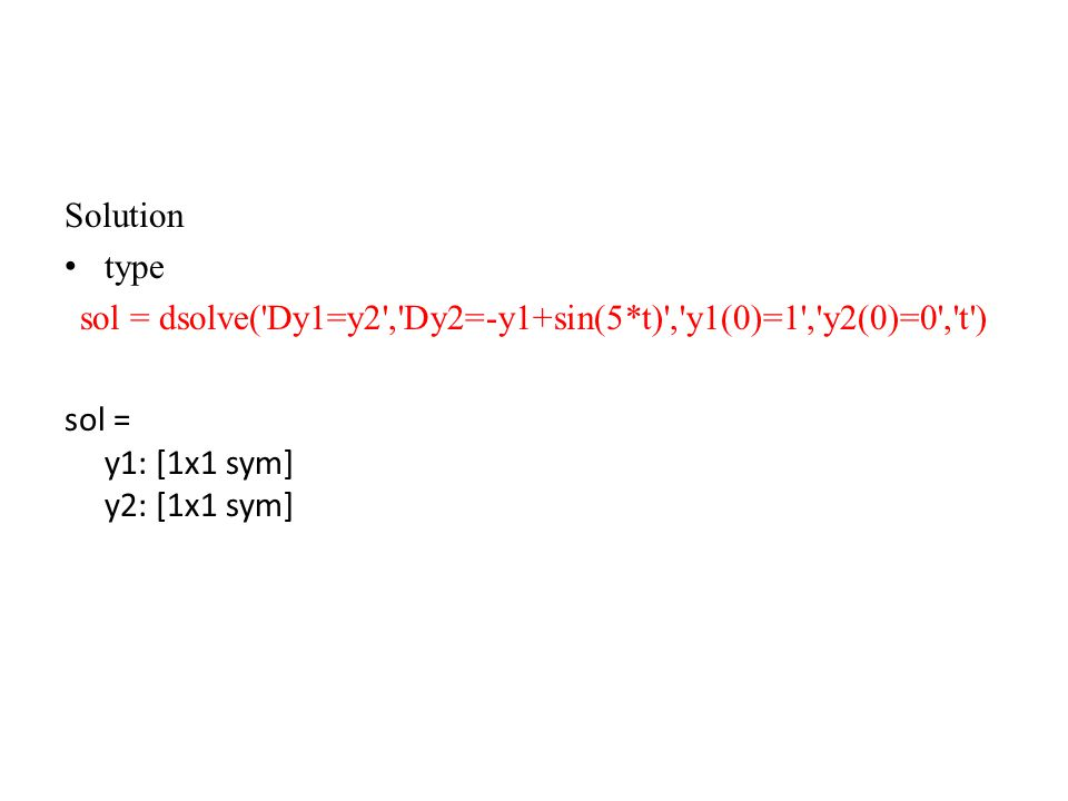 Solution type sol = dsolve('Dy1=y2','Dy2=-y1+sin(5*t)','y1(0)=1','y2(0)=0','t') sol = y1: [1x1 sym] y2: [1x1 sym]