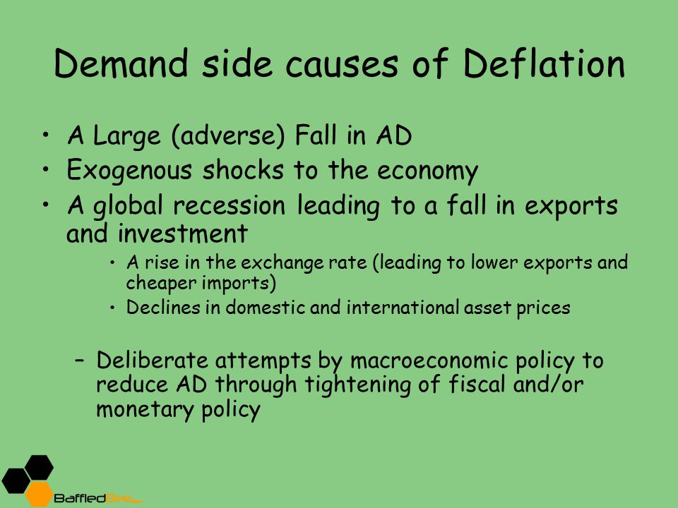 Demand side causes of Deflation A Large (adverse) Fall in AD Exogenous shocks to the economy A global recession leading to a fall in exports and investment A rise in the exchange rate (leading to lower exports and cheaper imports) Declines in domestic and international asset prices –Deliberate attempts by macroeconomic policy to reduce AD through tightening of fiscal and/or monetary policy