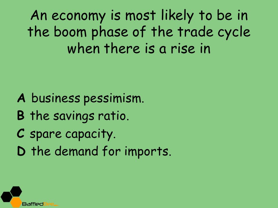 An economy is most likely to be in the boom phase of the trade cycle when there is a rise in A business pessimism.