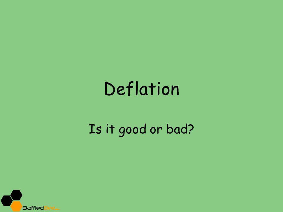 Deflation Is it good or bad?