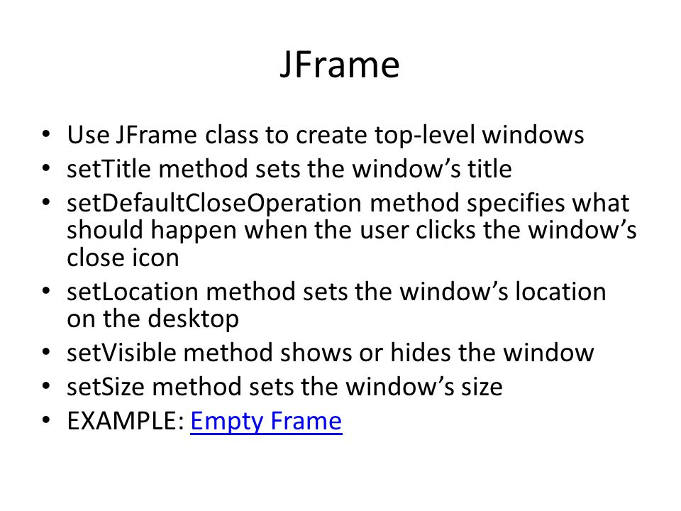 JFrame Use JFrame class to create top-level windows setTitle method sets the window's title setDefaultCloseOperation method specifies what should happen when the user clicks the window's close icon setLocation method sets the window's location on the desktop setVisible method shows or hides the window setSize method sets the window's size EXAMPLE: Empty FrameEmpty Frame