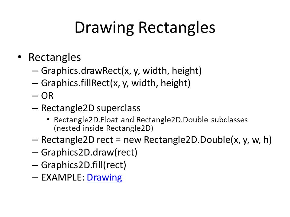 Drawing Rectangles Rectangles – Graphics.drawRect(x, y, width, height) – Graphics.fillRect(x, y, width, height) – OR – Rectangle2D superclass Rectangle2D.Float and Rectangle2D.Double subclasses (nested inside Rectangle2D) – Rectangle2D rect = new Rectangle2D.Double(x, y, w, h) – Graphics2D.draw(rect) – Graphics2D.fill(rect) – EXAMPLE: DrawingDrawing
