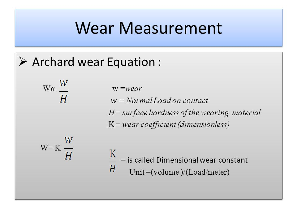 Wear Measurement  Archard wear Equation : Wα w =wear w = Normal Load on contact H= surface hardness of the wearing material K= wear coefficient (dimensionless) W= K = is called Dimensional wear constant Unit =(volume )/(Load/meter)  Archard wear Equation : Wα w =wear w = Normal Load on contact H= surface hardness of the wearing material K= wear coefficient (dimensionless) W= K = is called Dimensional wear constant Unit =(volume )/(Load/meter)