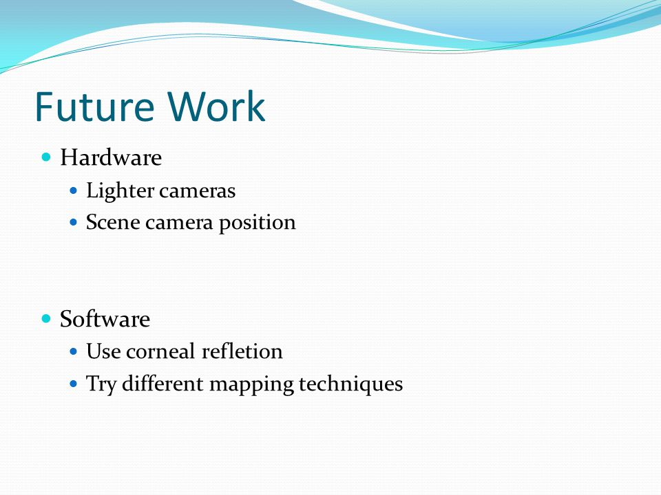 Future Work Hardware Lighter cameras Scene camera position Software Use corneal refletion Try different mapping techniques