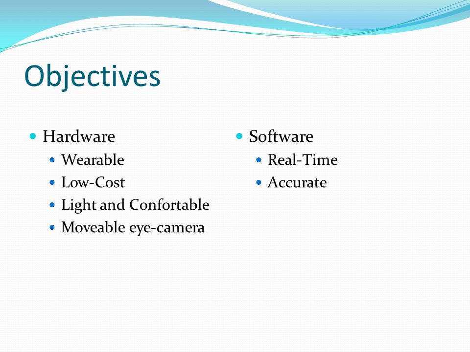 Objectives Hardware Wearable Low-Cost Light and Confortable Moveable eye-camera Software Real-Time Accurate