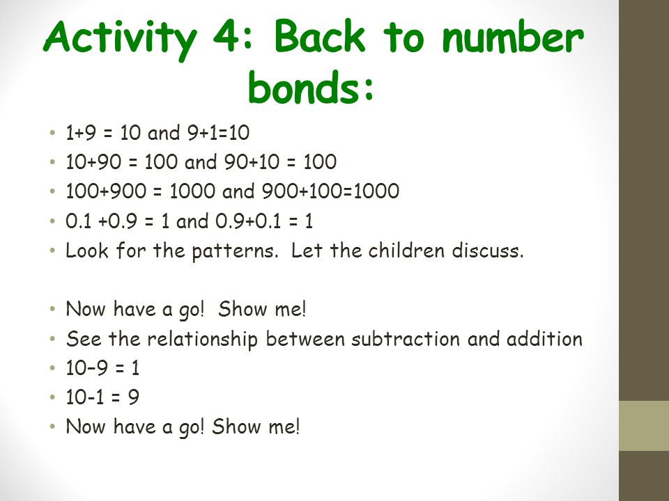 Activity 4: Back to number bonds: 1+9 = 10 and 9+1=10 10+90 = 100 and 90+10 = 100 100+900 = 1000 and 900+100=1000 0.1 +0.9 = 1 and 0.9+0.1 = 1 Look fo