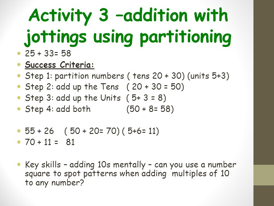 Activity 3 –addition with jottings using partitioning 25 + 33= 58 Success Criteria: Step 1: partition numbers ( tens 20 + 30) (units 5+3) Step 2: add