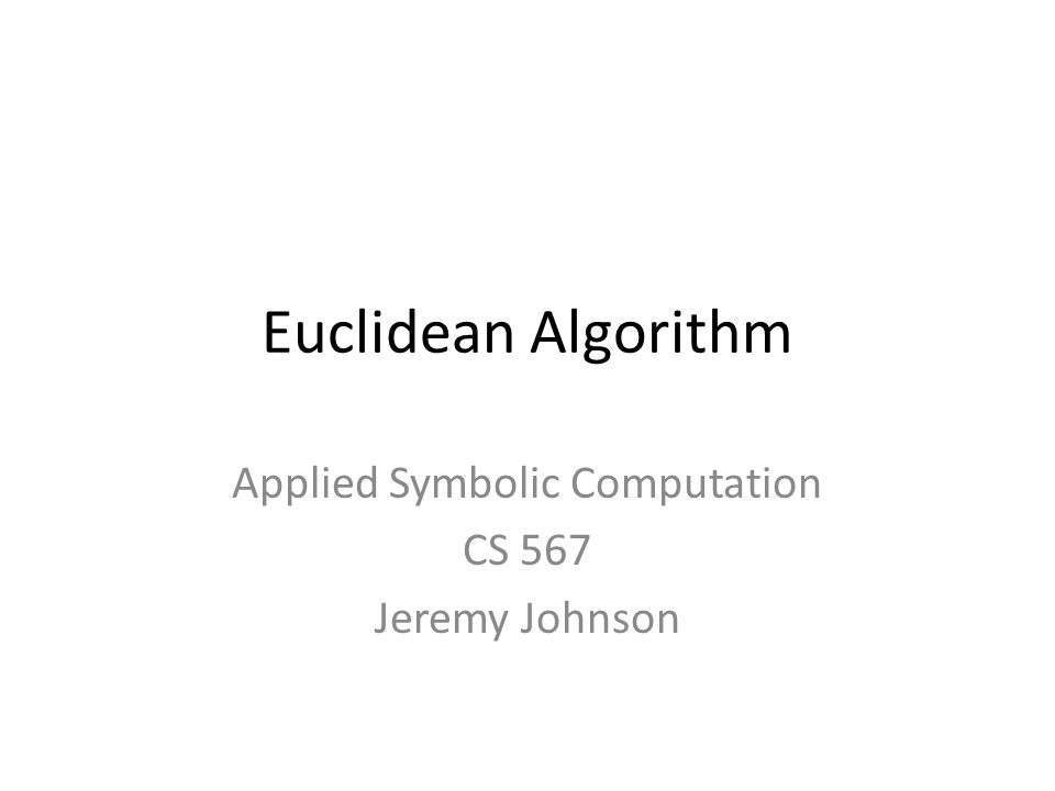 Euclidean Algorithm Applied Symbolic Computation CS 567 Jeremy Johnson