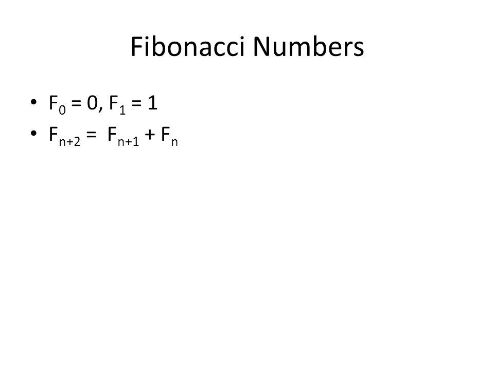 Fibonacci Numbers F 0 = 0, F 1 = 1 F n+2 = F n+1 + F n