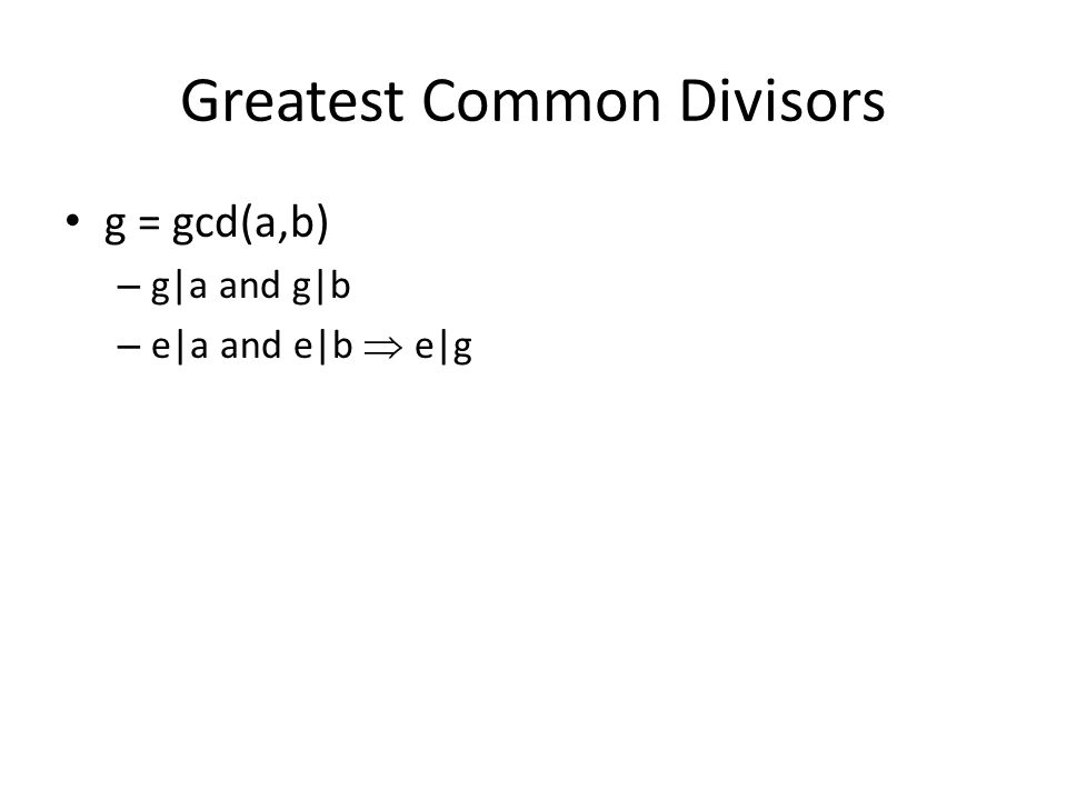 Greatest Common Divisors g = gcd(a,b) – g|a and g|b – e|a and e|b  e|g