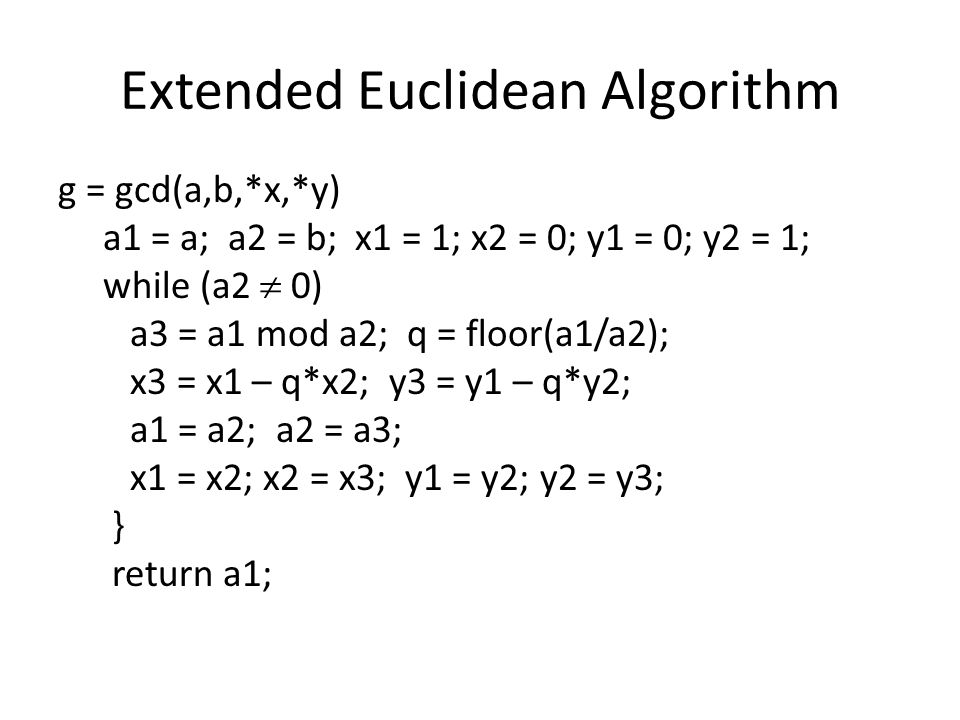 Extended Euclidean Algorithm g = gcd(a,b,*x,*y) a1 = a; a2 = b; x1 = 1; x2 = 0; y1 = 0; y2 = 1; while (a2  0) a3 = a1 mod a2; q = floor(a1/a2); x3 = x1 – q*x2; y3 = y1 – q*y2; a1 = a2; a2 = a3; x1 = x2; x2 = x3; y1 = y2; y2 = y3; } return a1;