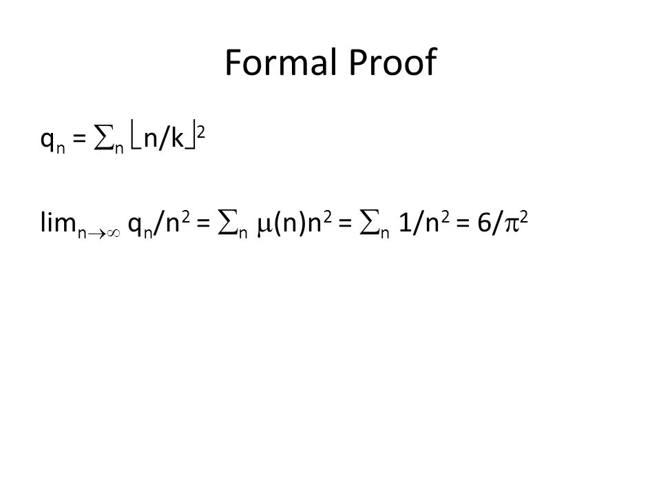 Formal Proof q n =  n  n/k  2 lim n  q n /n 2 =  n  (n)n 2 =  n 1/n 2 = 6/  2