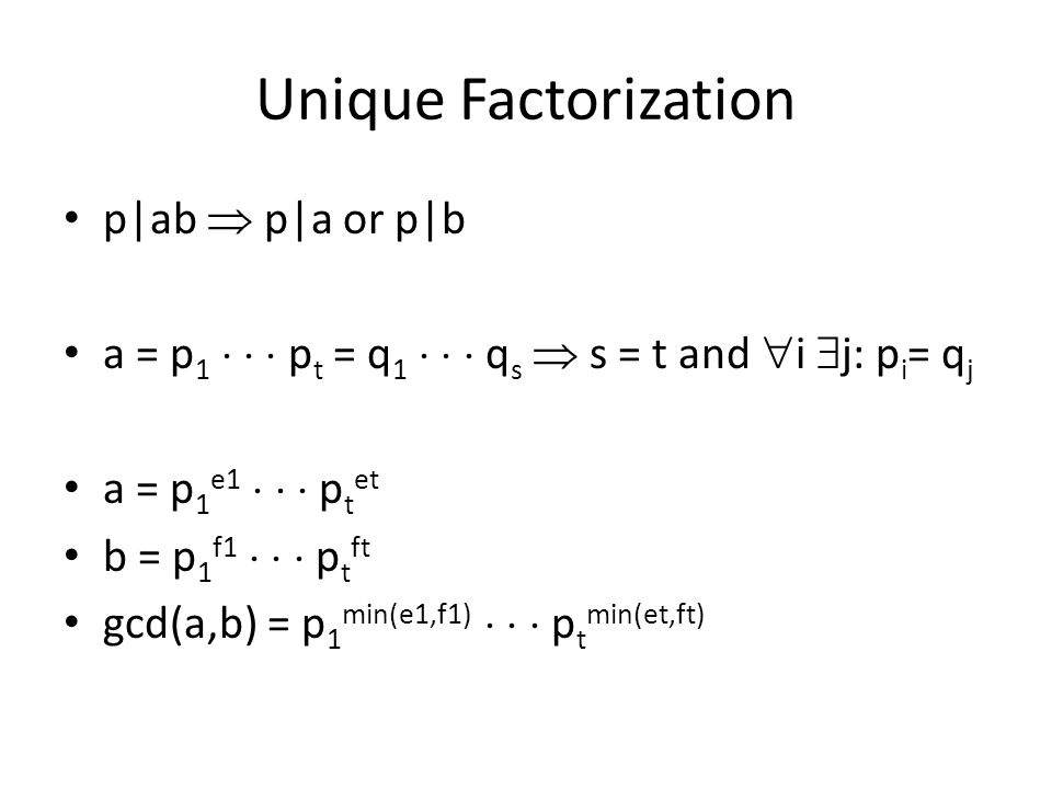 Unique Factorization p|ab  p|a or p|b a = p 1    p t = q 1    q s  s = t and  i  j: p i = q j a = p 1 e1    p t et b = p 1 f1    p t ft gcd(a,b) = p 1 min(e1,f1)    p t min(et,ft)