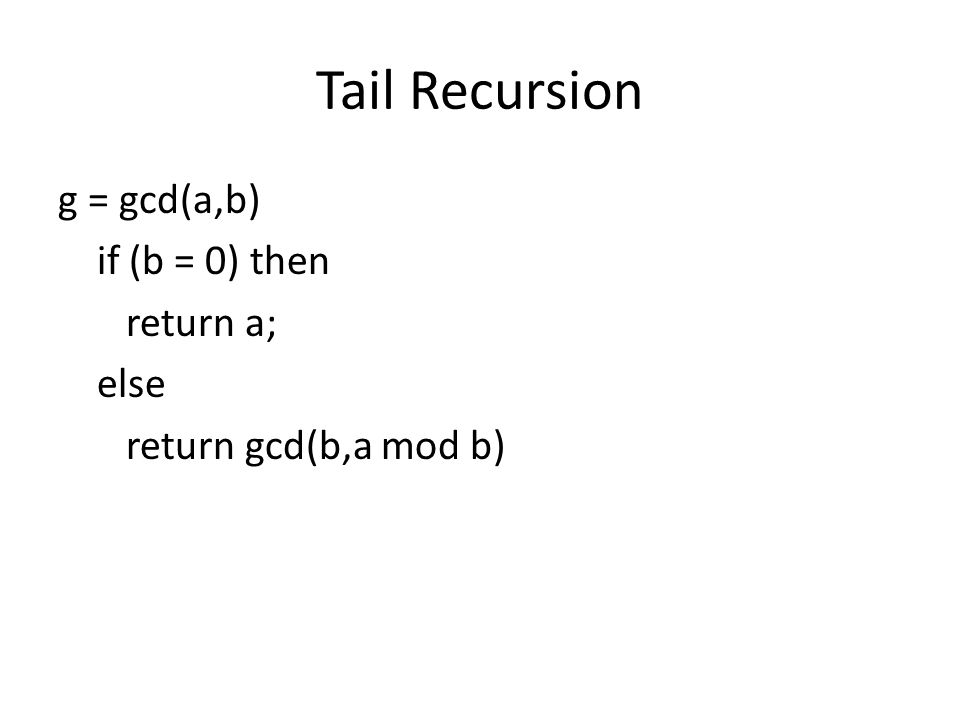 Tail Recursion g = gcd(a,b) if (b = 0) then return a; else return gcd(b,a mod b)