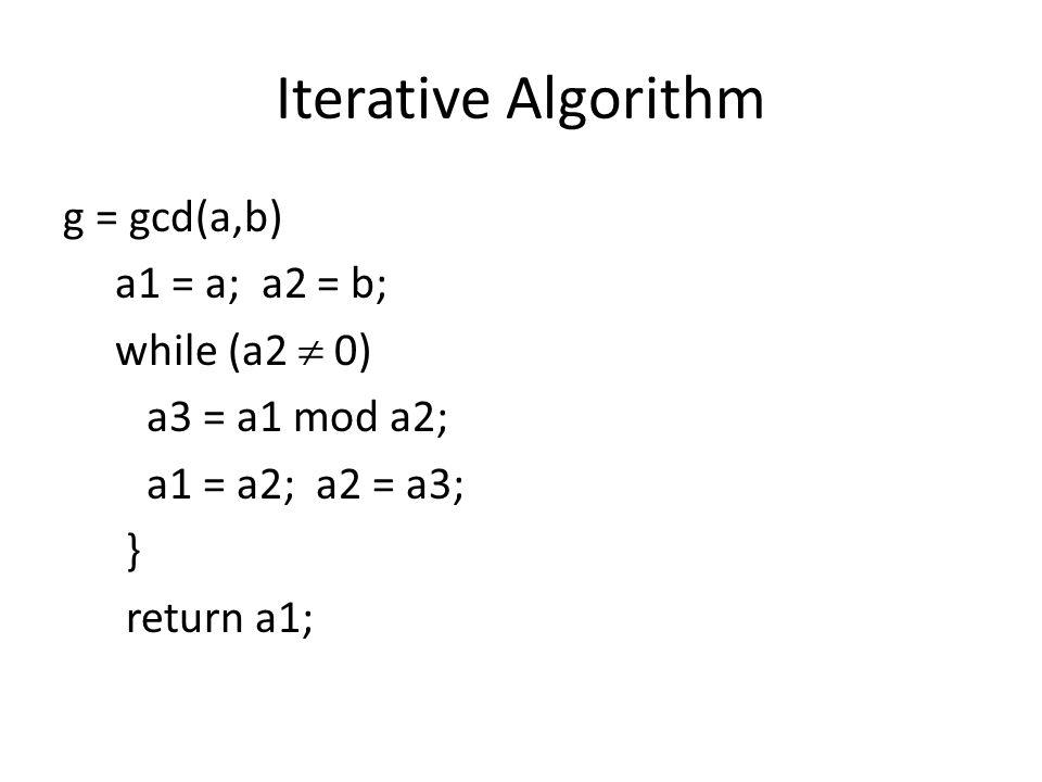 Iterative Algorithm g = gcd(a,b) a1 = a; a2 = b; while (a2  0) a3 = a1 mod a2; a1 = a2; a2 = a3; } return a1;