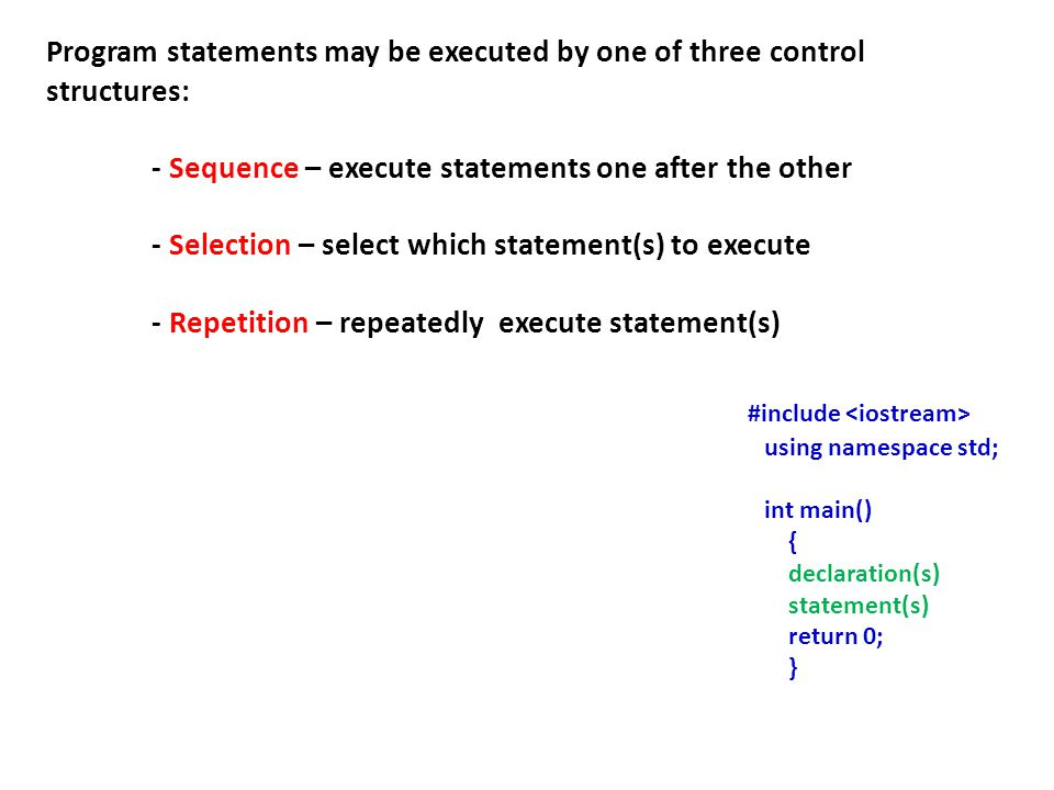 Program statements may be executed by one of three control structures: - Sequence – execute statements one after the other - Selection – select which statement(s) to execute - Repetition – repeatedly execute statement(s) #include using namespace std; int main() { declaration(s) statement(s) return 0; }