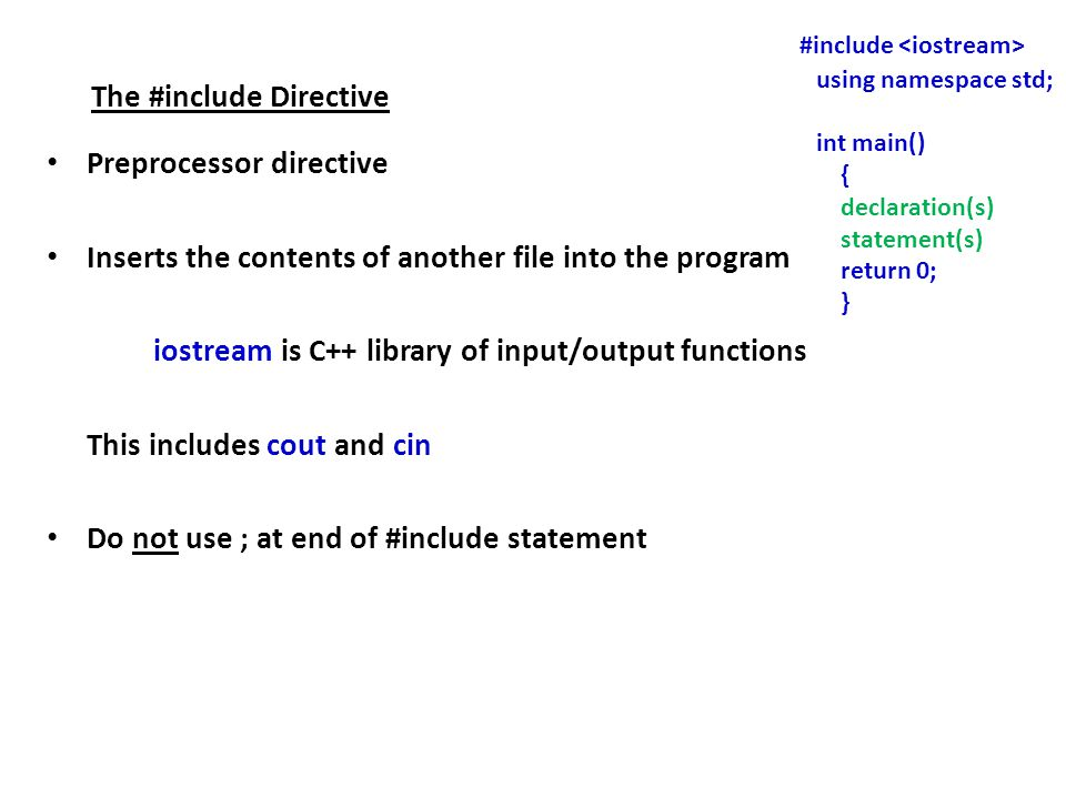 The #include Directive Preprocessor directive Inserts the contents of another file into the program iostream is C++ library of input/output functions This includes cout and cin Do not use ; at end of #include statement #include using namespace std; int main() { declaration(s) statement(s) return 0; }