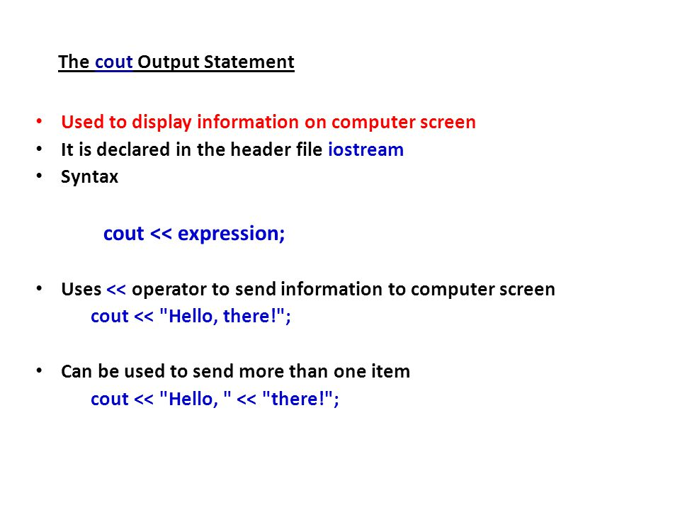 The cout Output Statement Used to display information on computer screen It is declared in the header file iostream Syntax cout << expression; Uses << operator to send information to computer screen cout << Hello, there! ; Can be used to send more than one item cout << Hello, << there! ;