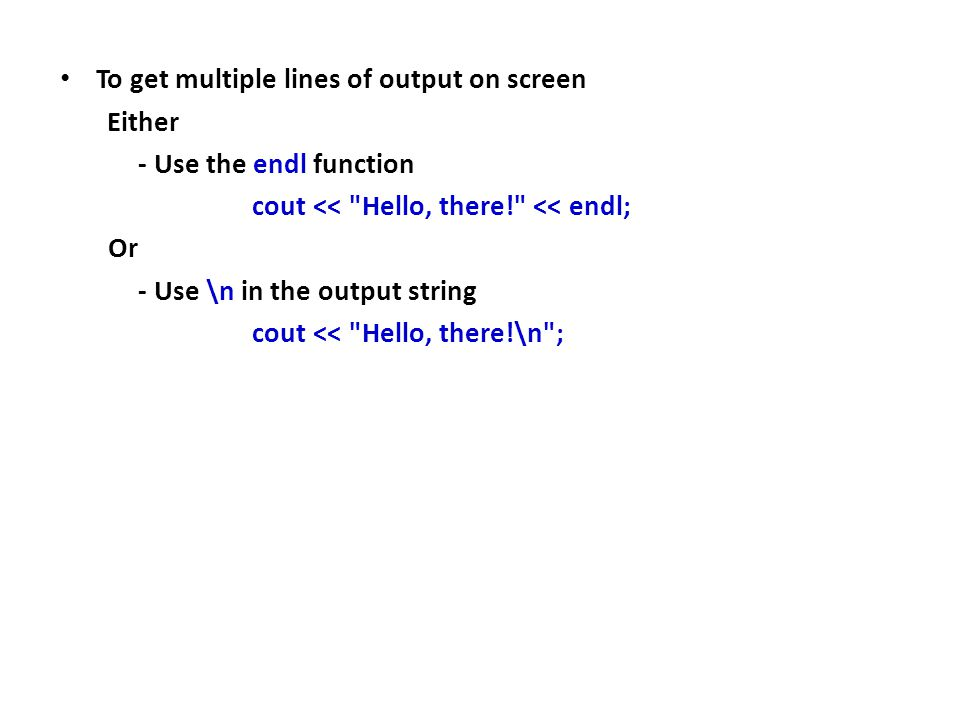 To get multiple lines of output on screen Either - Use the endl function cout << Hello, there! << endl; Or - Use \n in the output string cout << Hello, there!\n ;