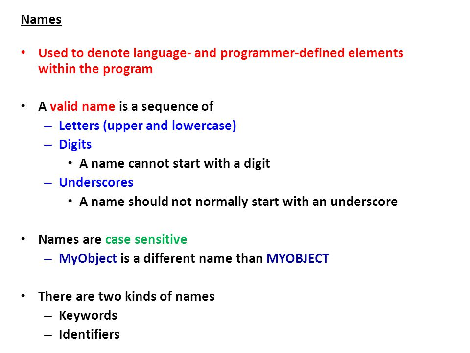 Names Used to denote language- and programmer-defined elements within the program A valid name is a sequence of – Letters (upper and lowercase) – Digits A name cannot start with a digit – Underscores A name should not normally start with an underscore Names are case sensitive – MyObject is a different name than MYOBJECT There are two kinds of names – Keywords – Identifiers