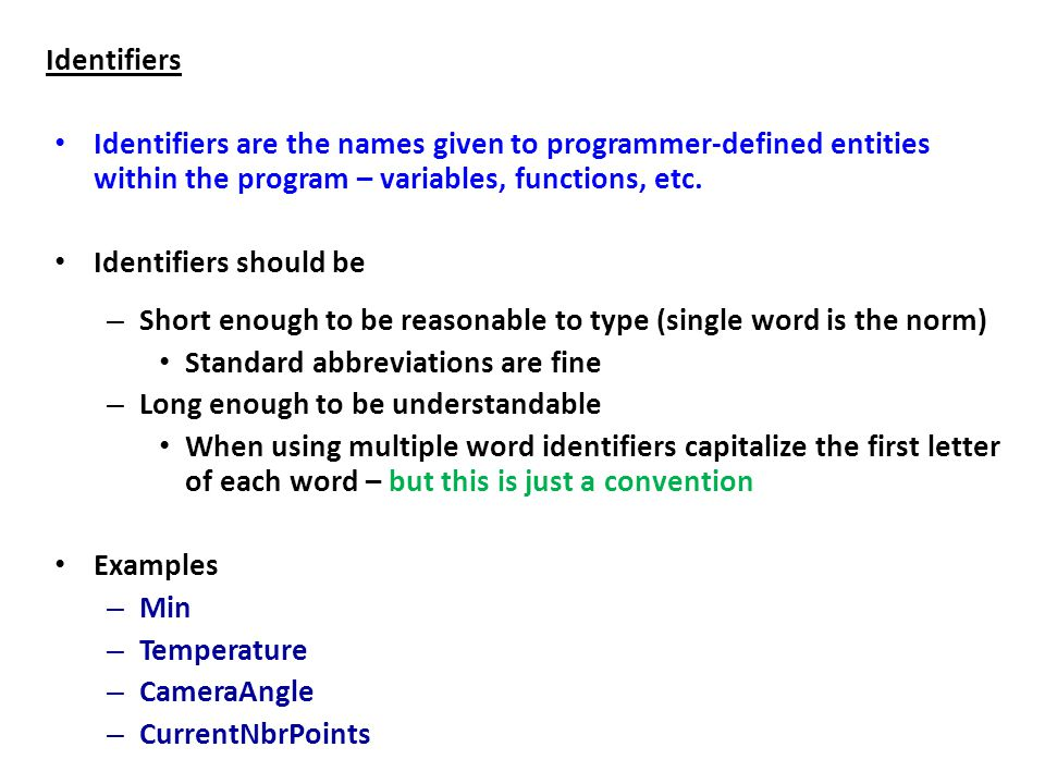 Identifiers Identifiers are the names given to programmer-defined entities within the program – variables, functions, etc.