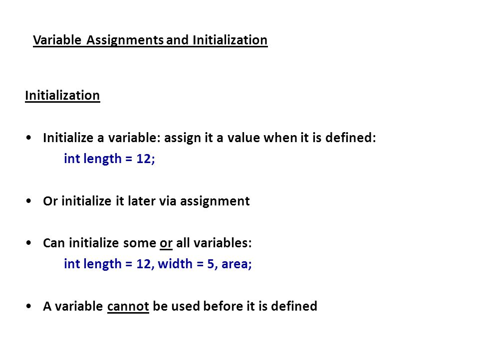Variable Assignments and Initialization Initialization Initialize a variable: assign it a value when it is defined: int length = 12; Or initialize it later via assignment Can initialize some or all variables: int length = 12, width = 5, area; A variable cannot be used before it is defined