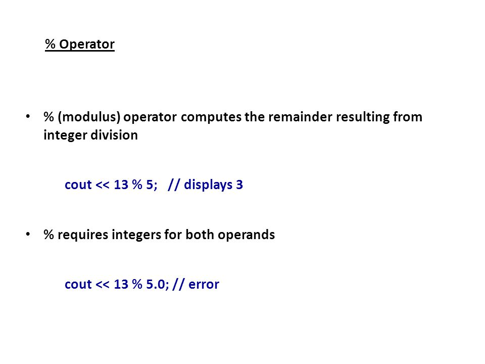% Operator % (modulus) operator computes the remainder resulting from integer division cout << 13 % 5; // displays 3 % requires integers for both operands cout << 13 % 5.0; // error
