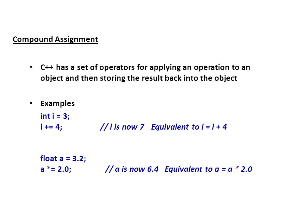 Compound Assignment C++ has a set of operators for applying an operation to an object and then storing the result back into the object Examples int i = 3; i += 4; // i is now 7 Equivalent to i = i + 4 float a = 3.2; a *= 2.0; // a is now 6.4 Equivalent to a = a * 2.0