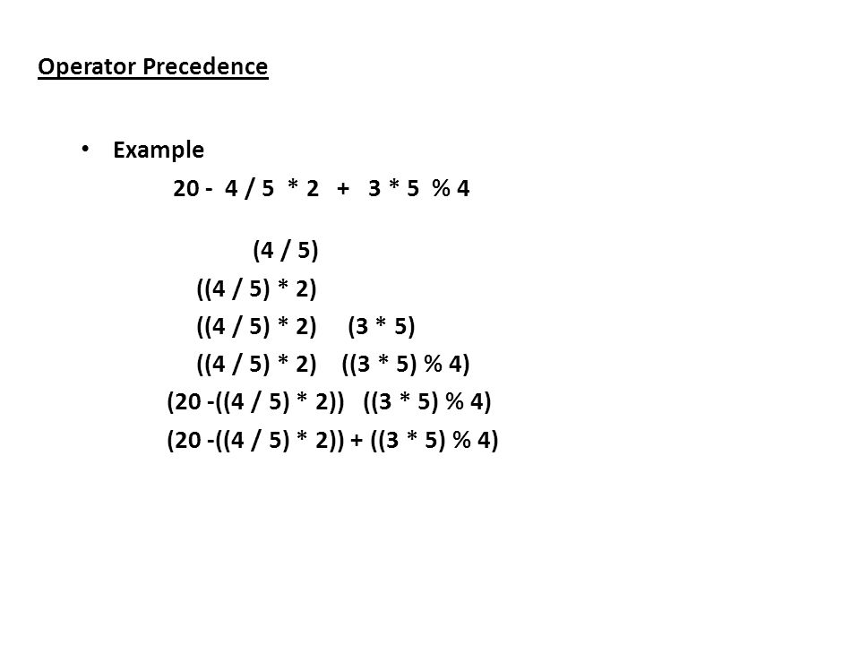Operator Precedence Example 20 - 4 / 5 * 2 + 3 * 5 % 4 (4 / 5) ((4 / 5) * 2) ((4 / 5) * 2) (3 * 5) ((4 / 5) * 2) ((3 * 5) % 4) (20 -((4 / 5) * 2)) ((3 * 5) % 4) (20 -((4 / 5) * 2)) + ((3 * 5) % 4)