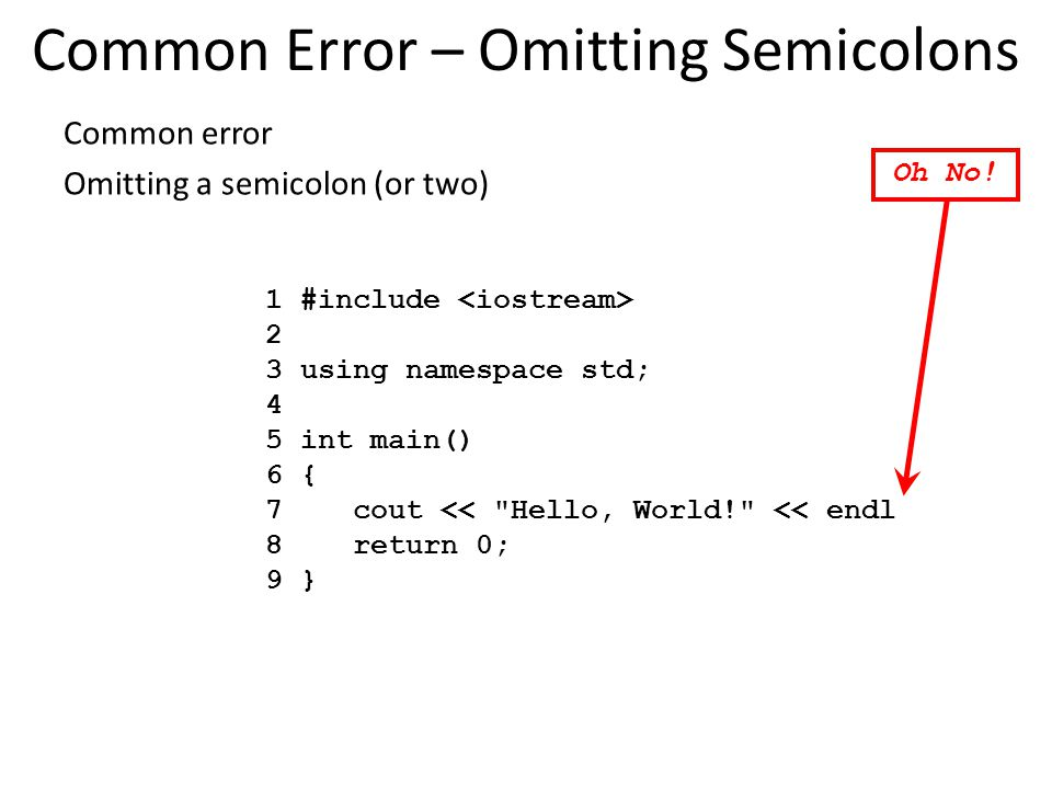 Common error Omitting a semicolon (or two) Common Error – Omitting Semicolons 1 #include 2 3 using namespace std; 4 5 int main() 6 { 7 cout << Hello, World! << endl 8 return 0; 9 } Oh No!
