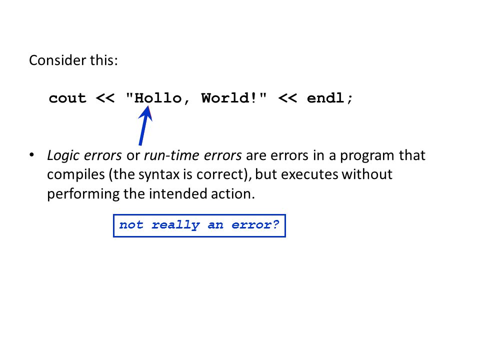 Consider this: cout << Hollo, World! << endl; Logic errors or run-time errors are errors in a program that compiles (the syntax is correct), but executes without performing the intended action.