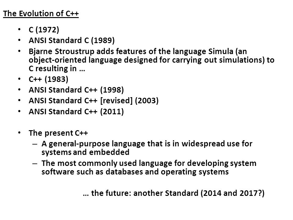 The Evolution of C++ C (1972) ANSI Standard C (1989) Bjarne Stroustrup adds features of the language Simula (an object-oriented language designed for carrying out simulations) to C resulting in … C++ (1983) ANSI Standard C++ (1998) ANSI Standard C++ [revised] (2003) ANSI Standard C++ (2011) The present C++ – A general-purpose language that is in widespread use for systems and embedded – The most commonly used language for developing system software such as databases and operating systems … the future: another Standard (2014 and 2017 )