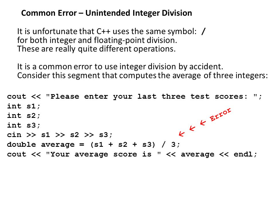 Common Error – Unintended Integer Division It is unfortunate that C++ uses the same symbol: / for both integer and floating-point division.