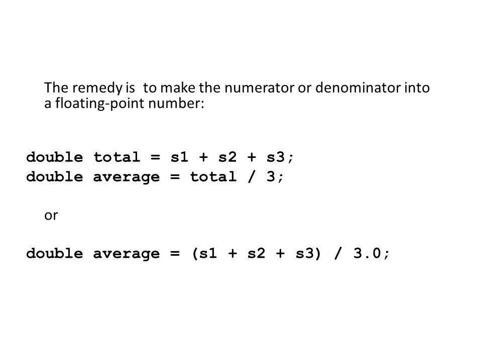The remedy is to make the numerator or denominator into a floating-point number: double total = s1 + s2 + s3; double average = total / 3; or double average = (s1 + s2 + s3) / 3.0;