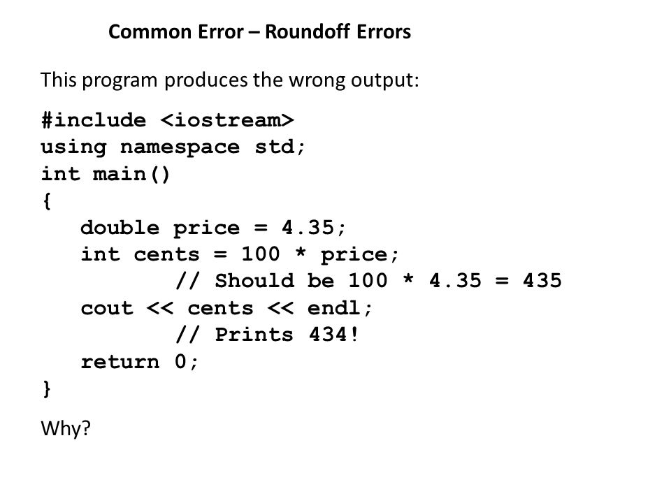 Common Error – Roundoff Errors This program produces the wrong output: #include using namespace std; int main() { double price = 4.35; int cents = 100 * price; // Should be 100 * 4.35 = 435 cout << cents << endl; // Prints 434.