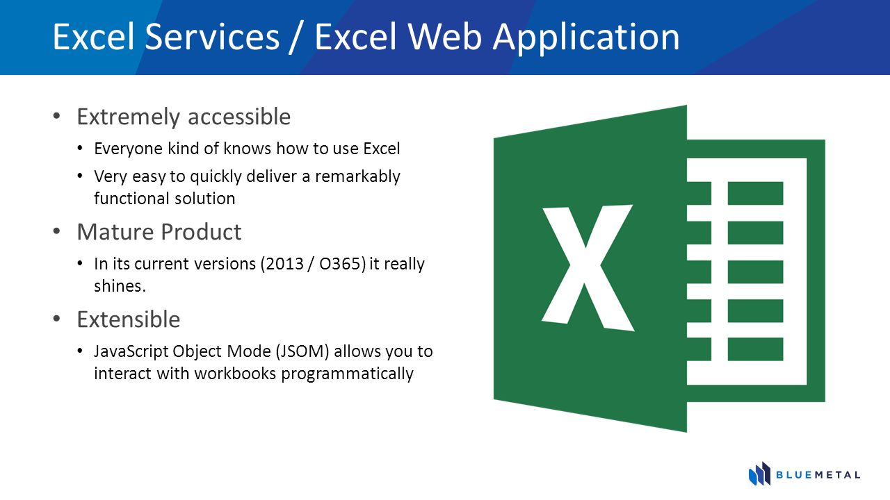 Excel Services / Excel Web Application Extremely accessible Everyone kind of knows how to use Excel Very easy to quickly deliver a remarkably function