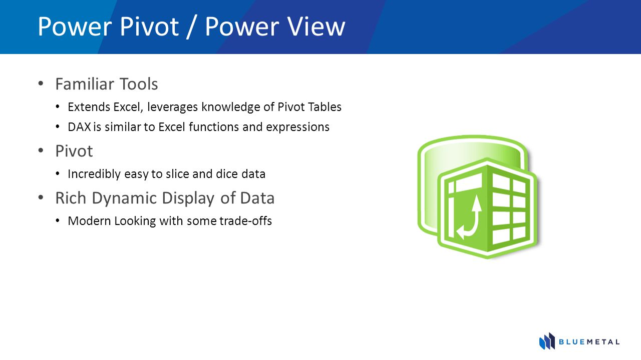 Power Pivot / Power View Familiar Tools Extends Excel, leverages knowledge of Pivot Tables DAX is similar to Excel functions and expressions Pivot Inc