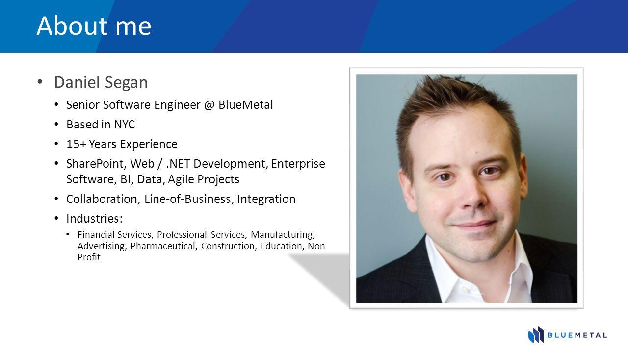 About me Daniel Segan Senior Software Engineer @ BlueMetal Based in NYC 15+ Years Experience SharePoint, Web /.NET Development, Enterprise Software, B