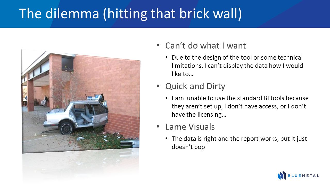 The dilemma (hitting that brick wall) Can't do what I want Due to the design of the tool or some technical limitations, I can't display the data how I