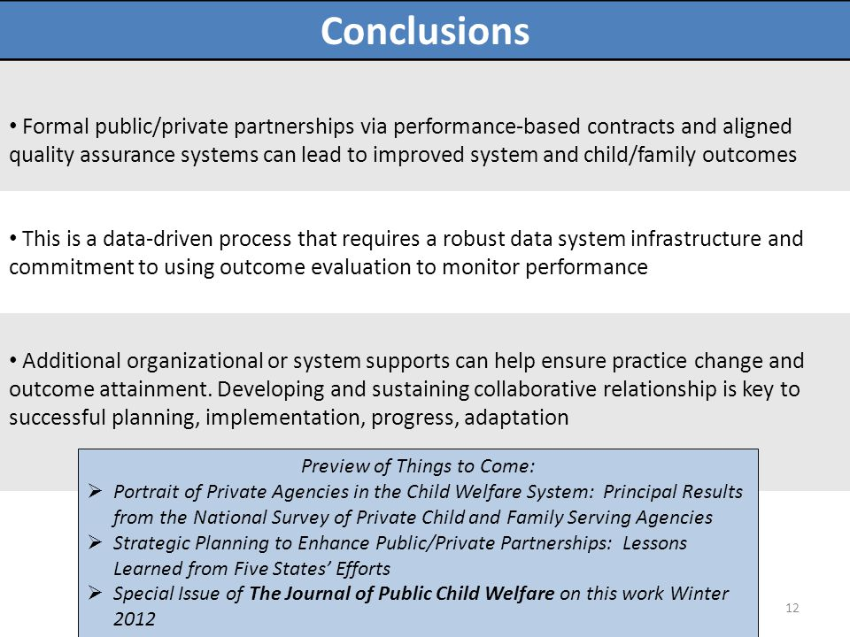 Conclusions Formal public/private partnerships via performance-based contracts and aligned quality assurance systems can lead to improved system and child/family outcomes This is a data-driven process that requires a robust data system infrastructure and commitment to using outcome evaluation to monitor performance Additional organizational or system supports can help ensure practice change and outcome attainment.