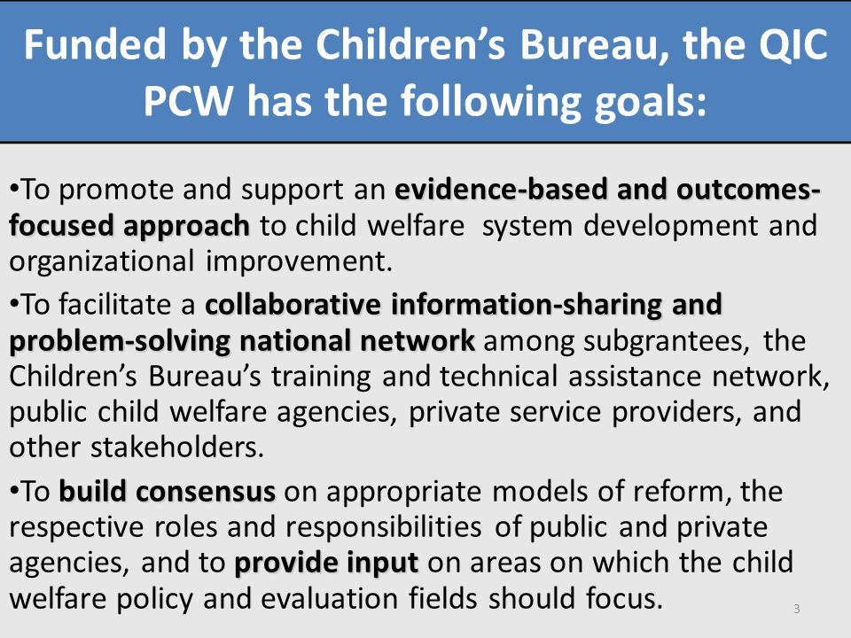 Funded by the Children's Bureau, the QIC PCW has the following goals: evidence-based and outcomes- focused approach To promote and support an evidence-based and outcomes- focused approach to child welfare system development and organizational improvement.