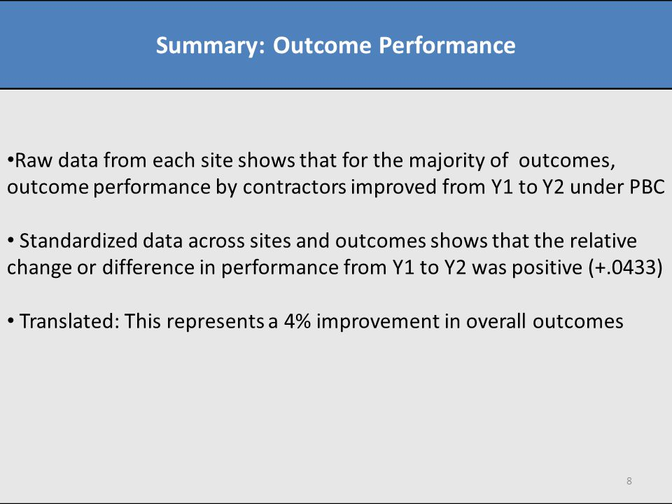 Summary: Outcome Performance Raw data from each site shows that for the majority of outcomes, outcome performance by contractors improved from Y1 to Y2 under PBC Standardized data across sites and outcomes shows that the relative change or difference in performance from Y1 to Y2 was positive (+.0433) Translated: This represents a 4% improvement in overall outcomes 8