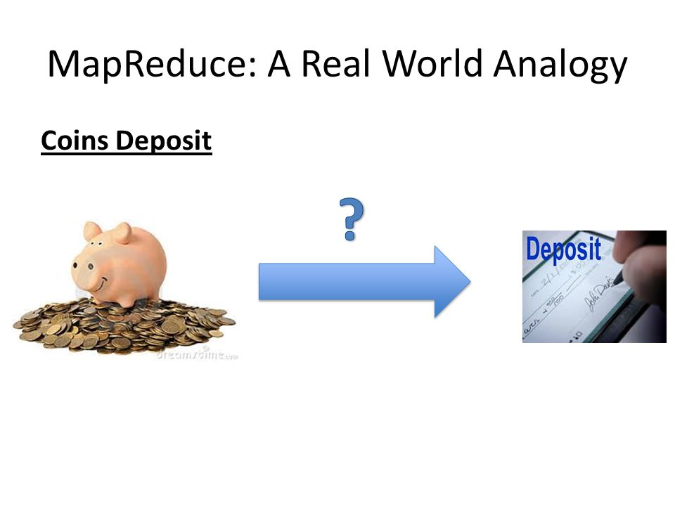 MapReduce: A Real World Analogy Coins Deposit Coins Counting Machine